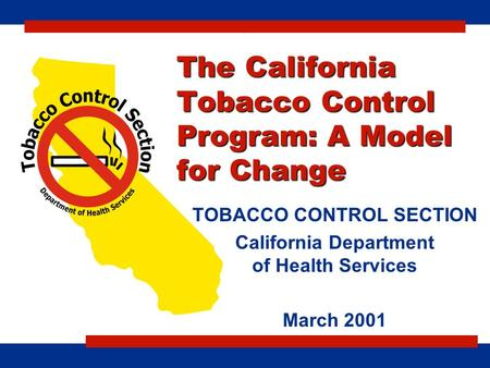 The California Tobacco Control Program: A Model for Change TOBACCO CONTROL SECTION California Department of Health Services March 2001 c.