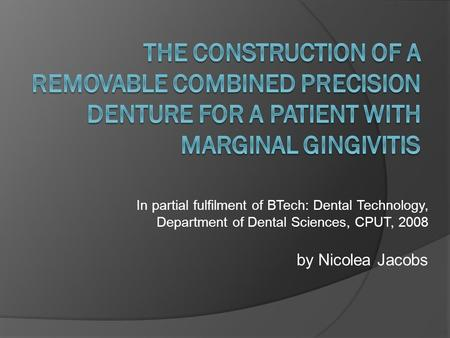 In partial fulfilment of BTech: Dental Technology, Department of Dental Sciences, CPUT, 2008 by Nicolea Jacobs.