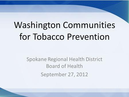 Washington Communities for Tobacco Prevention Spokane Regional Health District Board of Health September 27, 2012.