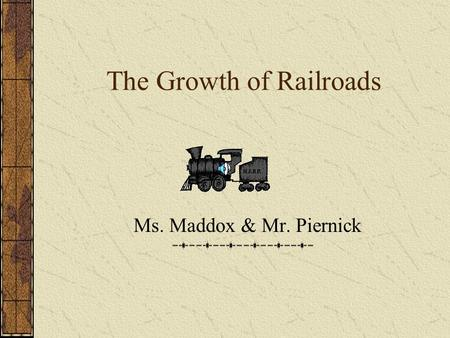 The Growth of Railroads Ms. Maddox & Mr. Piernick.