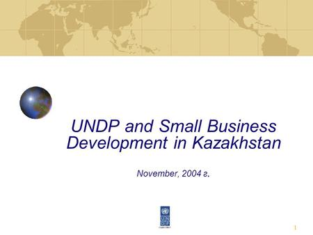 1 UNDP and Small Business Development in Kazakhstan November, 2004 г.