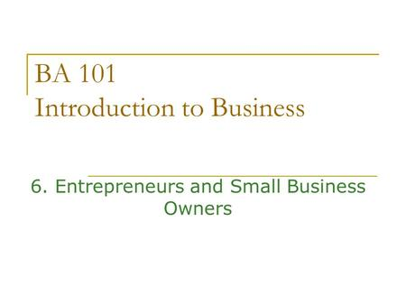 BA 101 Introduction to Business 6. Entrepreneurs and Small Business Owners.