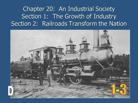 Chapter 20: An Industrial Society Section 1: The Growth of Industry Section 2: Railroads Transform the Nation 1-3 D.