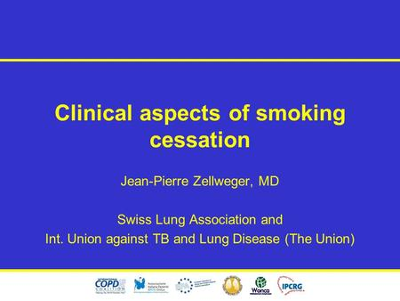Clinical aspects of smoking cessation Jean-Pierre Zellweger, MD Swiss Lung Association and Int. Union against TB and Lung Disease (The Union)