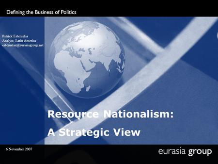 Resource Nationalism: A Strategic View Patrick Esteruelas Analyst, Latin America 6 November 2007.