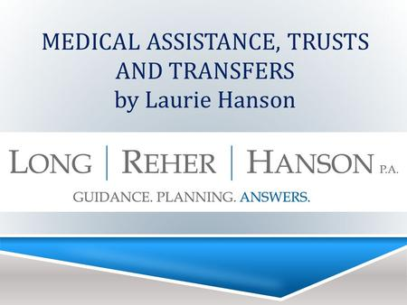MEDICAL ASSISTANCE, TRUSTS AND TRANSFERS by Laurie Hanson.