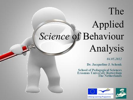 The Applied Science of Behaviour Analysis 04.05.2012 Dr. Jacqueline J. Schenk School of Pedagogical Sciences Erasmus University Rotterdam The Netherlands.