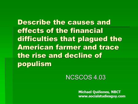 Describe the causes and effects of the financial difficulties that plagued the American farmer and trace the rise and decline of populism NCSCOS 4.03 Michael.