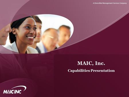 MAIC, Inc. Capabilities Presentation. ABOUT US… MAIC, Inc.  Corporate Headquarters: 8181 Professional Place, Suite 240 Hyattsville, Maryland 20785 