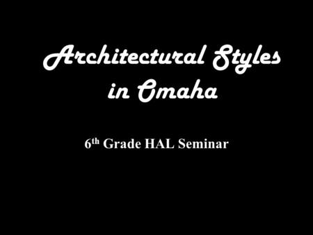 Architectural Styles in Omaha 6 th Grade HAL Seminar.