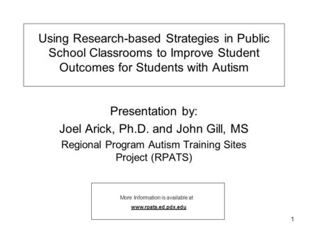 1 Using Research-based Strategies in Public School Classrooms to Improve Student Outcomes for Students with Autism Presentation by: Joel Arick, Ph.D. and.