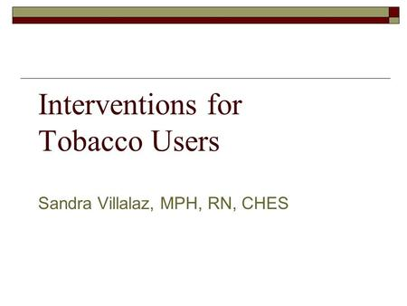 Interventions for Tobacco Users Sandra Villalaz, MPH, RN, CHES.