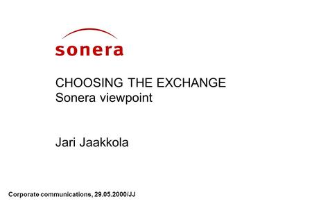 Corporate communications, 29.05.2000/JJ CHOOSING THE EXCHANGE Sonera viewpoint Jari Jaakkola.