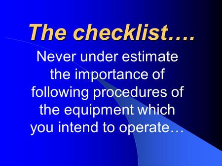 The checklist…. Never under estimate the importance of following procedures of the equipment which you intend to operate…