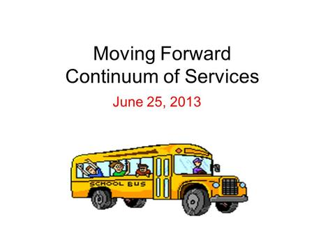 Moving Forward Continuum of Services June 25, 2013.