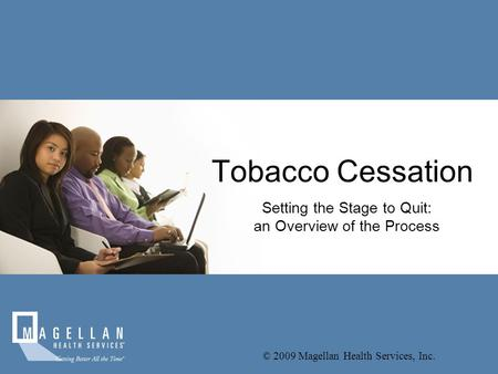 Tobacco Cessation Setting the Stage to Quit: an Overview of the Process © 2009 Magellan Health Services, Inc.