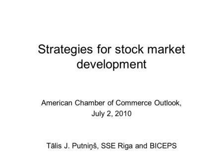 Strategies for stock market development American Chamber of Commerce Outlook, July 2, 2010 Tālis J. Putniņš, SSE Riga and BICEPS.