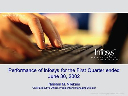© Infosys Technologies Limited 2002-2003 Performance of Infosys for the First Quarter ended June 30, 2002 Nandan M. Nilekani Chief Executive Officer, President.
