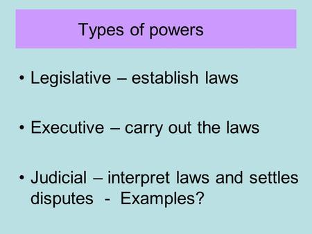Types of powers Legislative – establish laws Executive – carry out the laws Judicial – interpret laws and settles disputes - Examples?