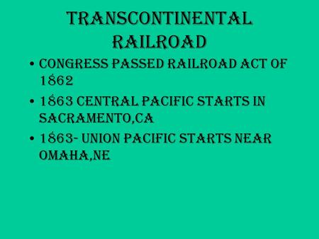 Transcontinental Railroad Congress passed Railroad Act of 1862 1863 Central Pacific starts in Sacramento,CA 1863- Union Pacific starts near Omaha,NE.