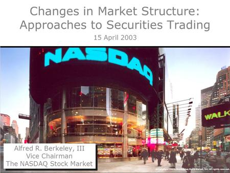 ©Copyright 2003, The Nasdaq Stock Market, Inc. All rights reserved. Changes in Market Structure: Approaches to Securities Trading 15 April 2003 Alfred.
