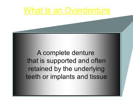 What Is an Overdenture A complete denture that is supported and often retained by the underlying teeth or implants and tissue.