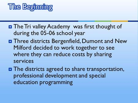  The Tri valley Academy was first thought of during the 05-06 school year  Three districts Bergenfield, Dumont and New Milford decided to work together.