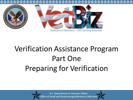 Veterans in Business – Still Serving America Verification Assistance Program Part One Preparing for Verification.