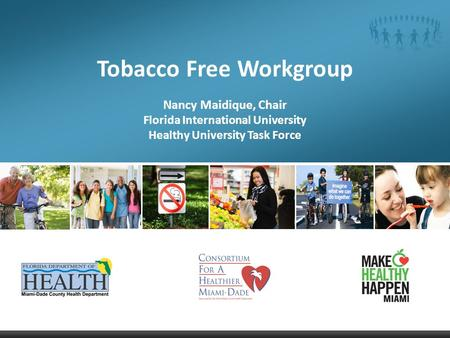Tobacco Free Workgroup Nancy Maidique, Chair Florida International University Healthy University Task Force.