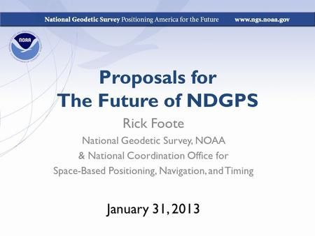 Proposals for The Future of NDGPS Rick Foote National Geodetic Survey, NOAA & National Coordination Office for Space-Based Positioning, Navigation, and.