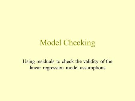 Model Checking Using residuals to check the validity of the linear regression model assumptions.