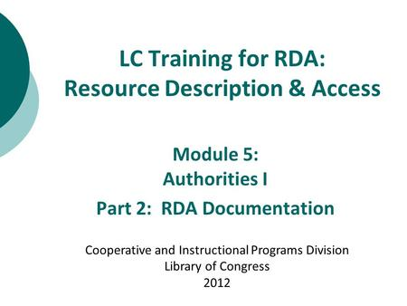 LC Training for RDA: Resource Description & Access Module 5: Authorities I Part 2: RDA Documentation Cooperative and Instructional Programs Division Library.