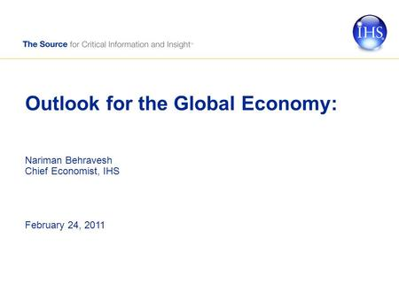 Outlook for the Global Economy: Nariman Behravesh Chief Economist, IHS February 24, 2011.