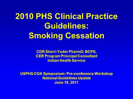 2010 PHS Clinical Practice Guidelines: Smoking Cessation CDR Sherri Yoder PharmD, BCPS, CER Program Principal Consultant Indian Health Service USPHS COA.