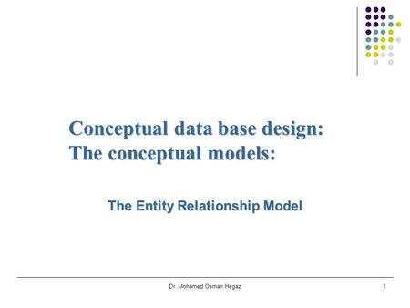 Dr. Mohamed Osman Hegaz1 Conceptual data base design: The conceptual models: The Entity Relationship Model.