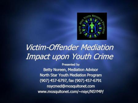 Victim-Offender Mediation Impact upon Youth Crime Presented by Betty Noreen, Mediation Advisor North Star Youth Mediation Program (907) 457-6797, fax (907)