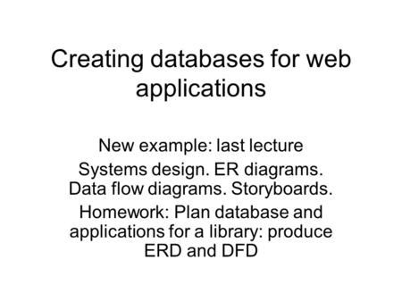 Creating databases for web applications New example: last lecture Systems design. ER diagrams. Data flow diagrams. Storyboards. Homework: Plan database.