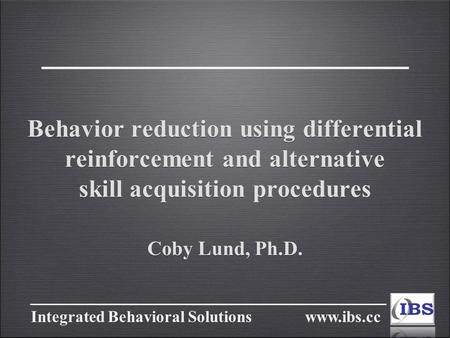 Integrated Behavioral Solutions www.ibs.cc Behavior reduction using differential reinforcement and alternative skill acquisition procedures Coby Lund,