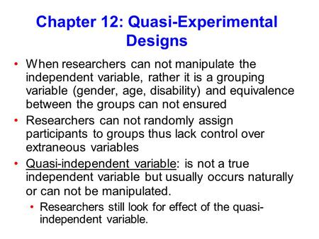 Chapter 12: Quasi-Experimental Designs When researchers can not manipulate the independent variable, rather it is a grouping variable (gender, age, disability)