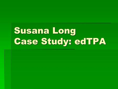 Susana Long Case Study: edTPA. Background and Context Information The school: The school a non for profit urban school located in Manhattan, NY. The school.