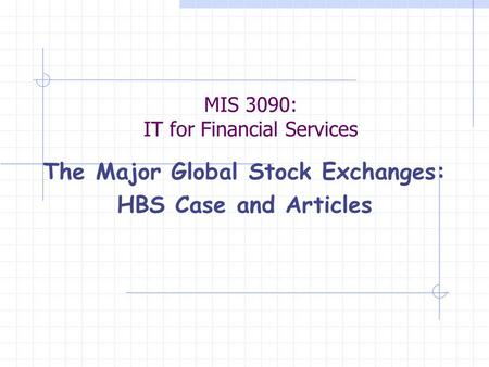MIS 3090: IT for Financial Services The Major Global Stock Exchanges: HBS Case and Articles.