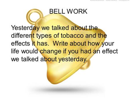 BELL WORK Yesterday we talked about the different types of tobacco and the effects it has. Write about how your life would change if you had an effect.