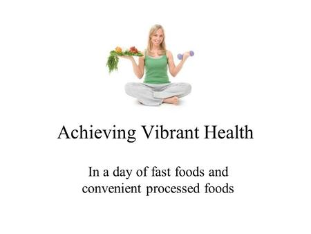 Achieving Vibrant Health In a day of fast foods and convenient processed foods.