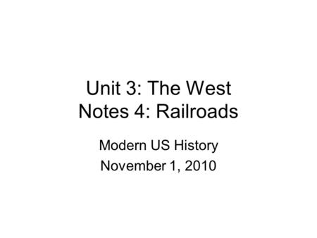 Unit 3: The West Notes 4: Railroads Modern US History November 1, 2010.