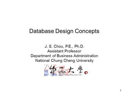 1 Database Design Concepts J. S. Chou, P.E., Ph.D. Assistant Professor Department of Business Administration National Chung Cheng University.
