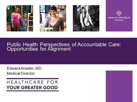 Edward Anselm, MD Medical Director Public Health Perspectives of Accountable Care: Opportunities for Alignment.