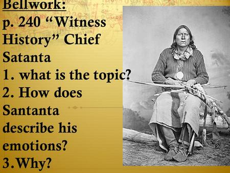 "Bellwork: p. 240 ""Witness History"" Chief Satanta 1. what is the topic? 2. How does Santanta describe his emotions? 3.Why?"