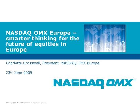 © Copyright 2009, The NASDAQ OMX Group, Inc. All rights reserved. NASDAQ OMX Europe – smarter thinking for the future of equities in Europe Charlotte Crosswell,