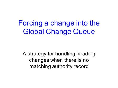 Forcing a change into the Global Change Queue A strategy for handling heading changes when there is no matching authority record.