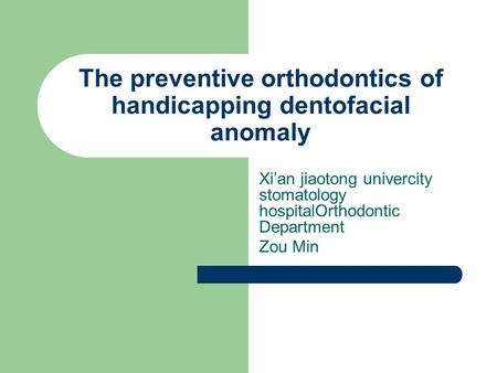 The preventive orthodontics of handicapping dentofacial anomaly Xi'an jiaotong univercity stomatology hospitalOrthodontic Department Zou Min.